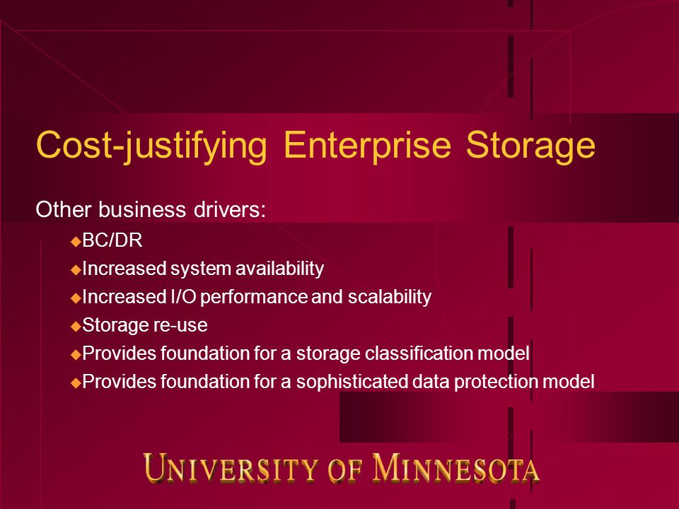 Cost-justifying Enterprise Storage Other business drivers: u BC/DR u Increased system availability u Increased I/O performance and scalability u Storage re-use u Provides foundation for a storage classification model u Provides foundation for a sophisticated data protection model