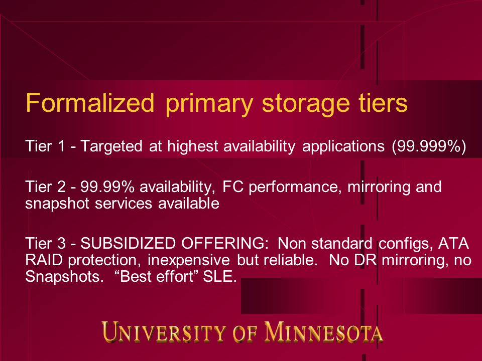Formalized primary storage tiers Tier 1 - Targeted at highest availability applications (99.999%) Tier 2 - 99.99% availability, FC performance, mirror