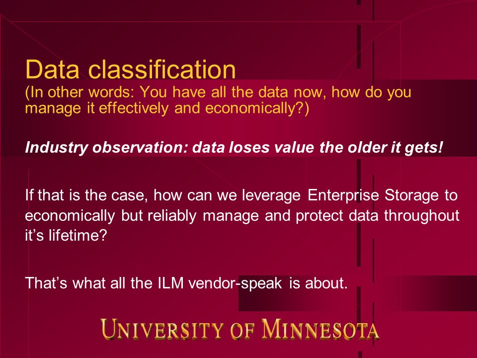 Data classification (In other words: You have all the data now, how do you manage it effectively and economically ) Industry observation: data loses value the older it gets.