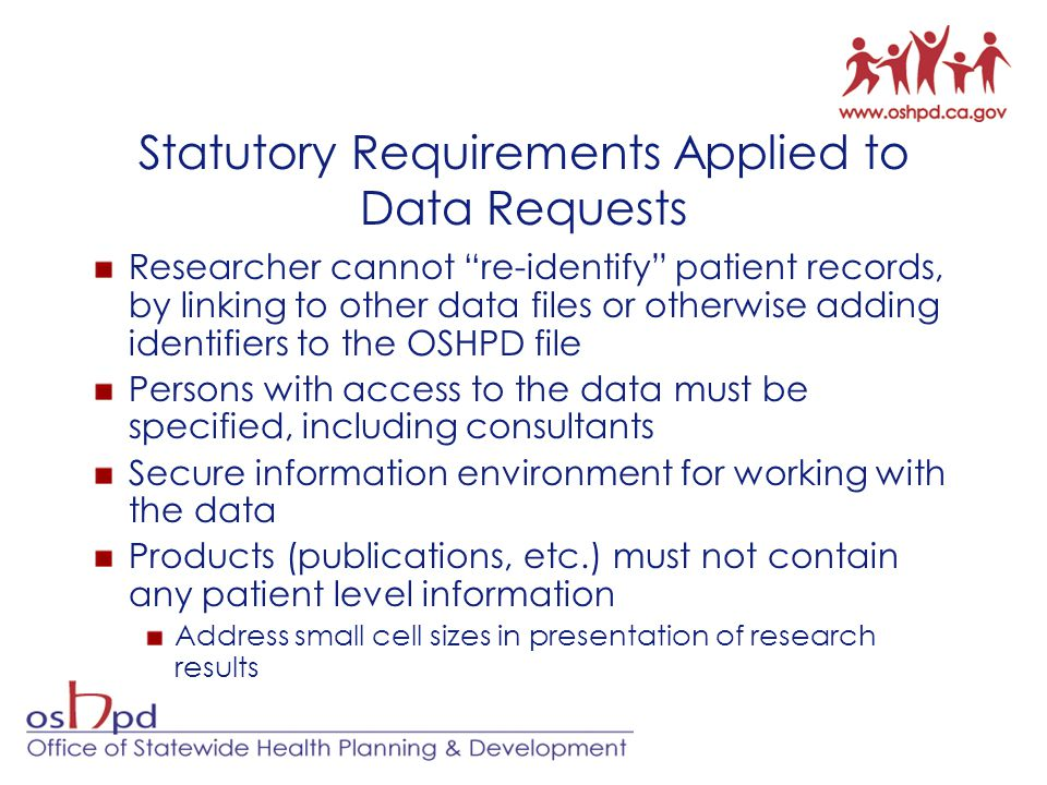 Statutory Requirements Applied to Data Requests Researcher cannot re-identify patient records, by linking to other data files or otherwise adding identifiers to the OSHPD file Persons with access to the data must be specified, including consultants Secure information environment for working with the data Products (publications, etc.) must not contain any patient level information Address small cell sizes in presentation of research results