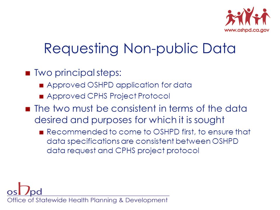 Requesting Non-public Data Two principal steps: Approved OSHPD application for data Approved CPHS Project Protocol The two must be consistent in terms of the data desired and purposes for which it is sought Recommended to come to OSHPD first, to ensure that data specifications are consistent between OSHPD data request and CPHS project protocol