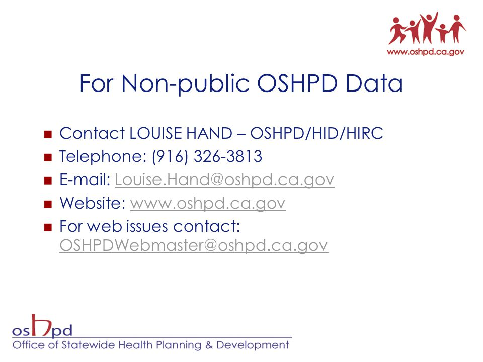For Non-public OSHPD Data Contact LOUISE HAND – OSHPD/HID/HIRC Telephone: (916) 326-3813 E-mail: Louise.Hand@oshpd.ca.govLouise.Hand@oshpd.ca.gov Website: www.oshpd.ca.govwww.oshpd.ca.gov For web issues contact: OSHPDWebmaster@oshpd.ca.gov OSHPDWebmaster@oshpd.ca.gov