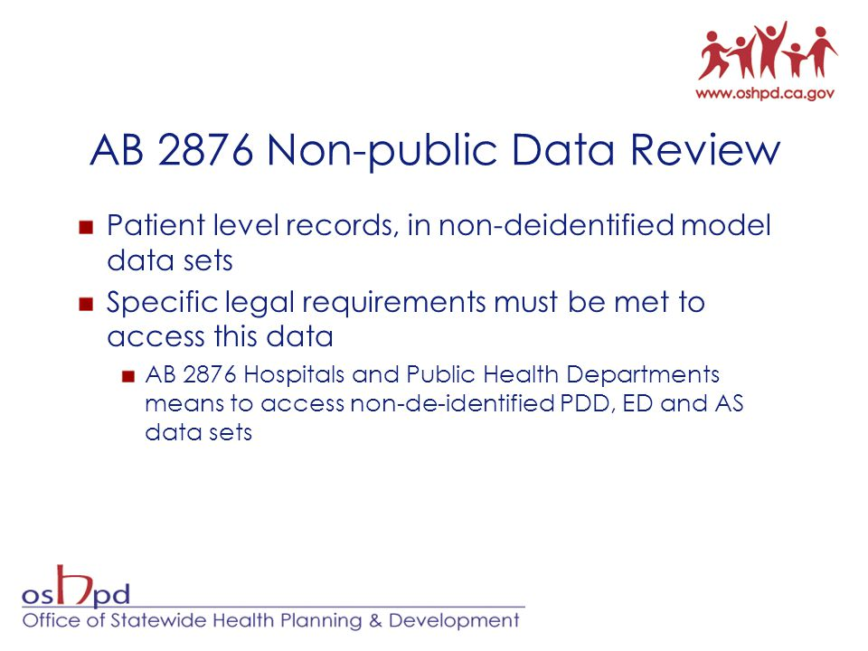 AB 2876 Non-public Data Review Patient level records, in non-deidentified model data sets Specific legal requirements must be met to access this data AB 2876 Hospitals and Public Health Departments means to access non-de-identified PDD, ED and AS data sets