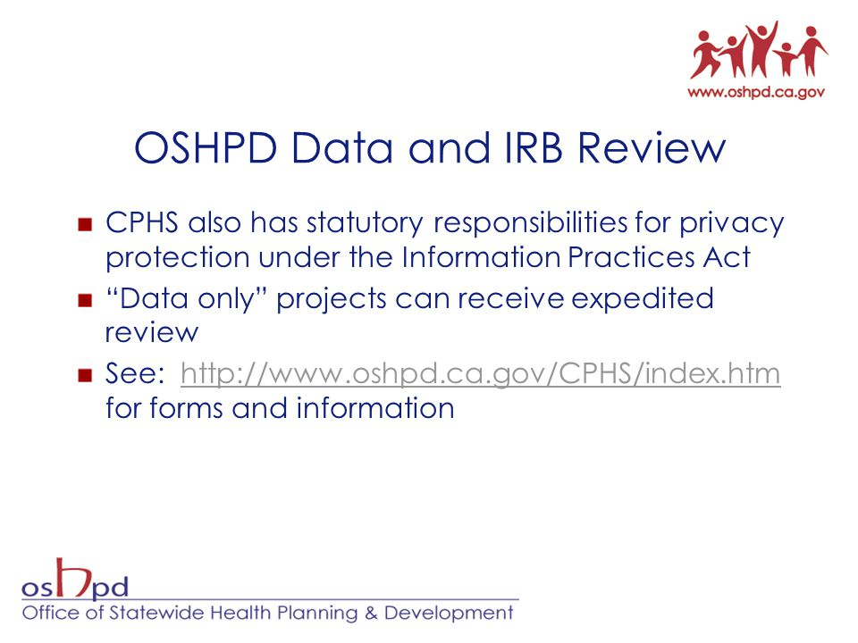OSHPD Data and IRB Review CPHS also has statutory responsibilities for privacy protection under the Information Practices Act Data only projects can receive expedited review See: http://www.oshpd.ca.gov/CPHS/index.htm for forms and informationhttp://www.oshpd.ca.gov/CPHS/index.htm