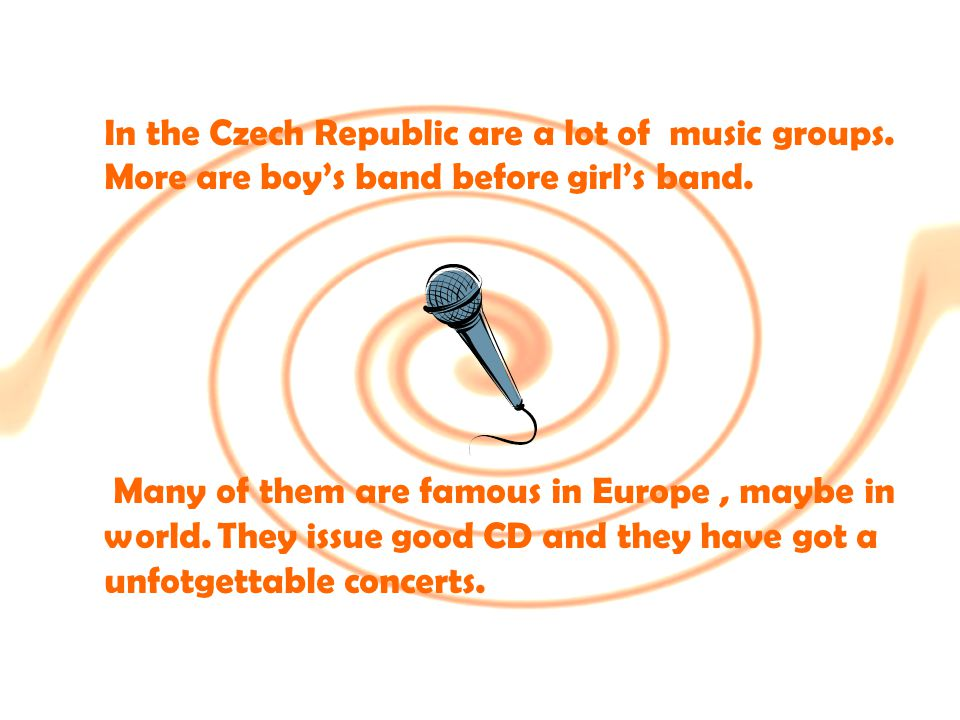 In the Czech Republic are a lot of music groups. More are boy's band before girl's band.