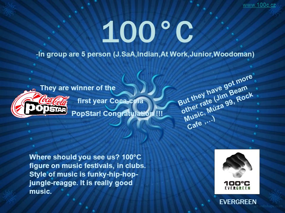 100°C -In group are 5 person (J.SaA,Indian,At Work,Junior,Woodoman) They are winner of the first year Coca-cola PopStar.
