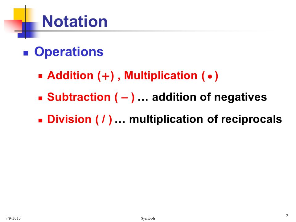 7/9/2013 Symbols 2 2 Operations Subtraction ( – ) Division ( / ) Notation … addition of negatives … multiplication of reciprocals + Addition ( ), Mult