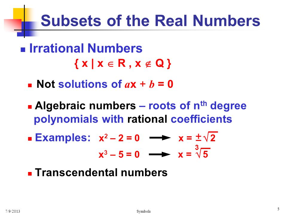 7/9/2013 Symbols 5 5 Irrational Numbers Not solutions of a x + b = 0 Algebraic numbers – roots of n th degree polynomials with rational coefficients E