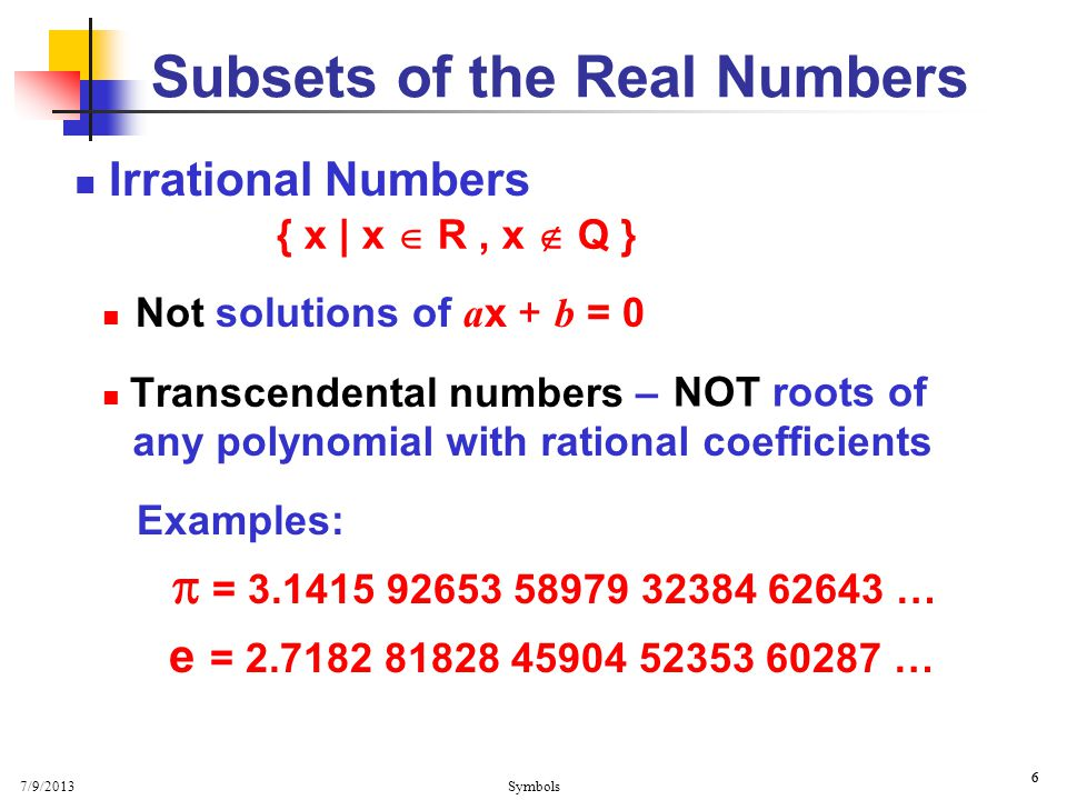 7/9/2013 Symbols 6 6 Irrational Numbers Not solutions of a x + b = 0 Transcendental numbers – Examples:  = 3.1415 92653 58979 32384 62643 … e = 2.718