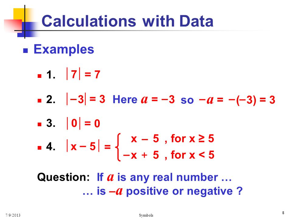 7/9/2013 Symbols 8 8 Calculations with Data Examples 1. 2. 3. 4.  7 = 7 = 3  0 = 0 Question: If a is any real number … … is – a positive or negative