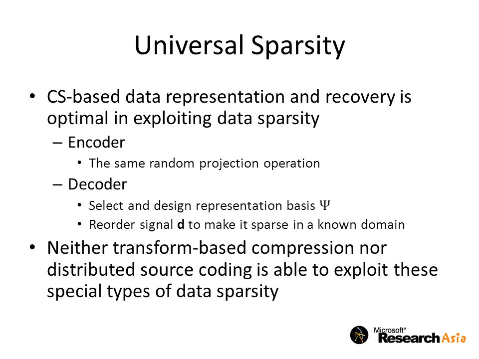 Universal Sparsity CS-based data representation and recovery is optimal in exploiting data sparsity – Encoder The same random projection operation – Decoder Select and design representation basis Ψ Reorder signal d to make it sparse in a known domain Neither transform-based compression nor distributed source coding is able to exploit these special types of data sparsity