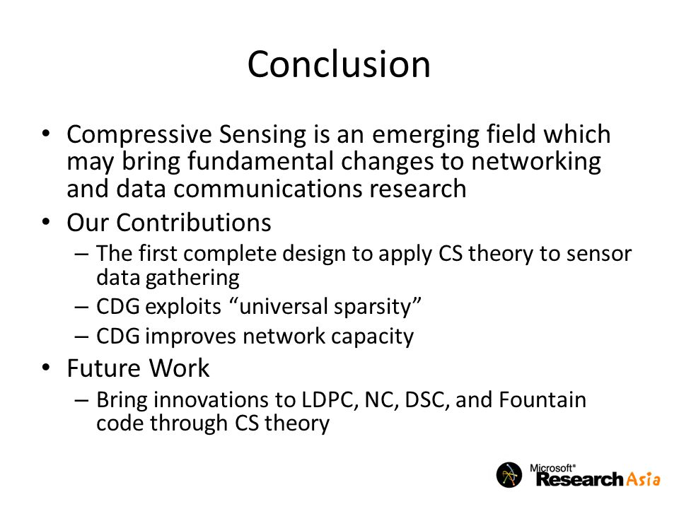 Conclusion Compressive Sensing is an emerging field which may bring fundamental changes to networking and data communications research Our Contributions – The first complete design to apply CS theory to sensor data gathering – CDG exploits universal sparsity – CDG improves network capacity Future Work – Bring innovations to LDPC, NC, DSC, and Fountain code through CS theory
