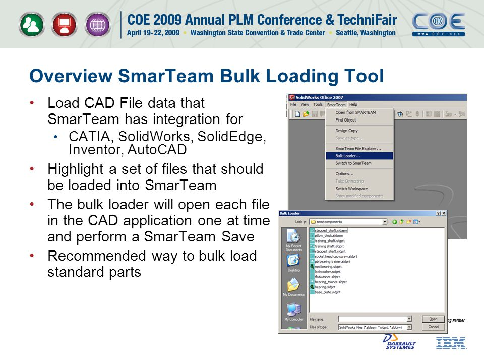Overview SmarTeam Bulk Loading Tool Load CAD File data that SmarTeam has integration for CATIA, SolidWorks, SolidEdge, Inventor, AutoCAD Highlight a set of files that should be loaded into SmarTeam The bulk loader will open each file in the CAD application one at time and perform a SmarTeam Save Recommended way to bulk load standard parts