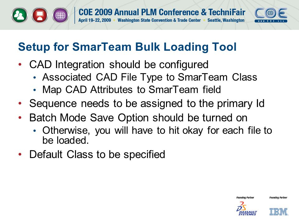 Setup for SmarTeam Bulk Loading Tool CAD Integration should be configured Associated CAD File Type to SmarTeam Class Map CAD Attributes to SmarTeam field Sequence needs to be assigned to the primary Id Batch Mode Save Option should be turned on Otherwise, you will have to hit okay for each file to be loaded.