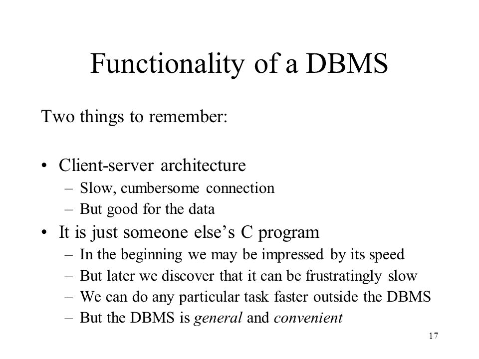 17 Functionality of a DBMS Two things to remember: Client-server architecture –Slow, cumbersome connection –But good for the data It is just someone else's C program –In the beginning we may be impressed by its speed –But later we discover that it can be frustratingly slow –We can do any particular task faster outside the DBMS –But the DBMS is general and convenient