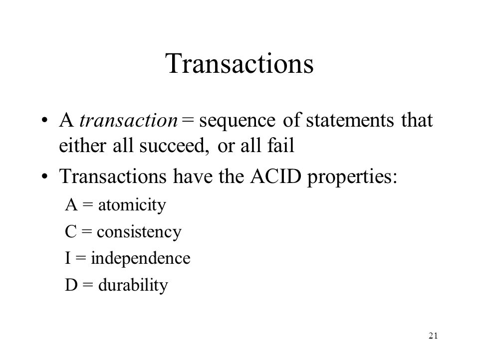21 Transactions A transaction = sequence of statements that either all succeed, or all fail Transactions have the ACID properties: A = atomicity C = consistency I = independence D = durability