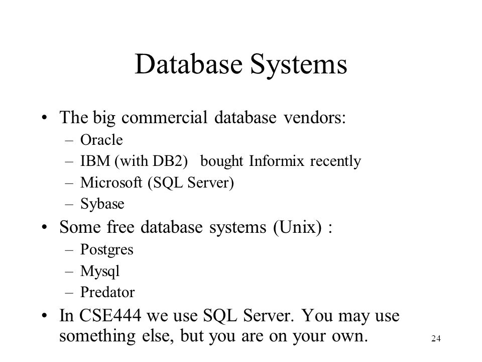 24 Database Systems The big commercial database vendors: –Oracle –IBM (with DB2) bought Informix recently –Microsoft (SQL Server) –Sybase Some free database systems (Unix) : –Postgres –Mysql –Predator In CSE444 we use SQL Server.