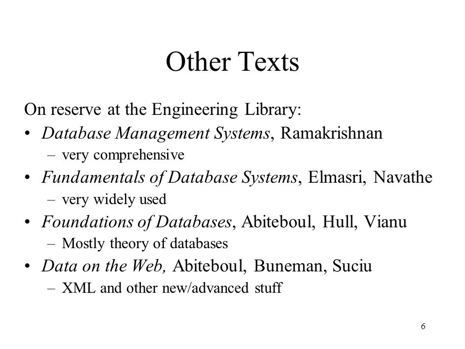6 Other Texts On reserve at the Engineering Library: Database Management Systems, Ramakrishnan –very comprehensive Fundamentals of Database Systems, Elmasri, Navathe –very widely used Foundations of Databases, Abiteboul, Hull, Vianu –Mostly theory of databases Data on the Web, Abiteboul, Buneman, Suciu –XML and other new/advanced stuff