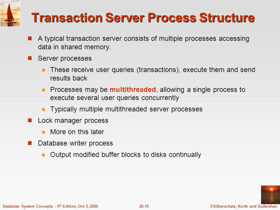 ©Silberschatz, Korth and Sudarshan20.10Database System Concepts - 5 th Edition, Oct 5, 2006 Transaction Server Process Structure A typical transaction