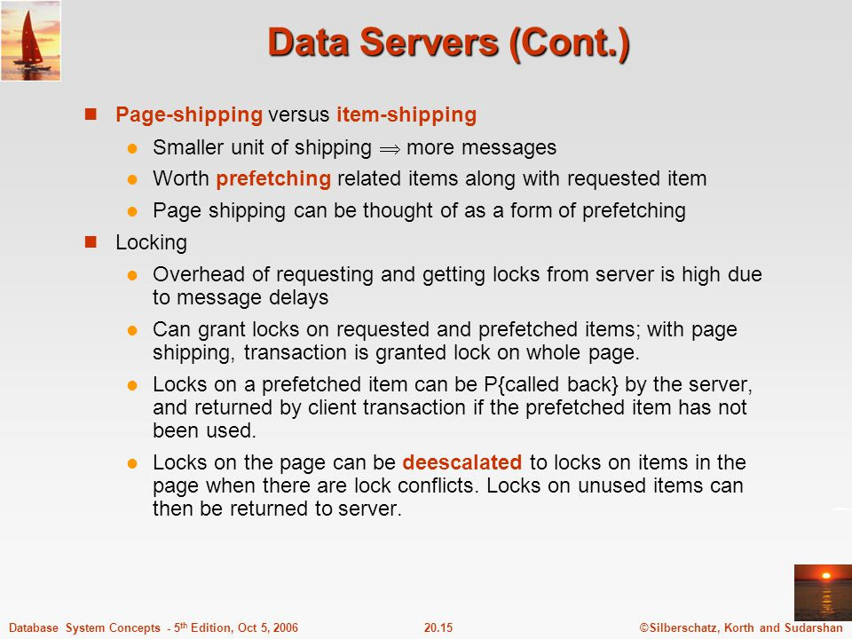 ©Silberschatz, Korth and Sudarshan20.15Database System Concepts - 5 th Edition, Oct 5, 2006 Data Servers (Cont.) Page-shipping versus item-shipping Smaller unit of shipping  more messages Worth prefetching related items along with requested item Page shipping can be thought of as a form of prefetching Locking Overhead of requesting and getting locks from server is high due to message delays Can grant locks on requested and prefetched items; with page shipping, transaction is granted lock on whole page.