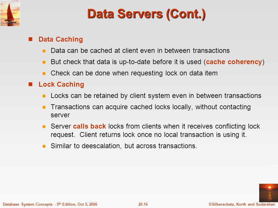 ©Silberschatz, Korth and Sudarshan20.16Database System Concepts - 5 th Edition, Oct 5, 2006 Data Servers (Cont.) Data Caching Data can be cached at cl