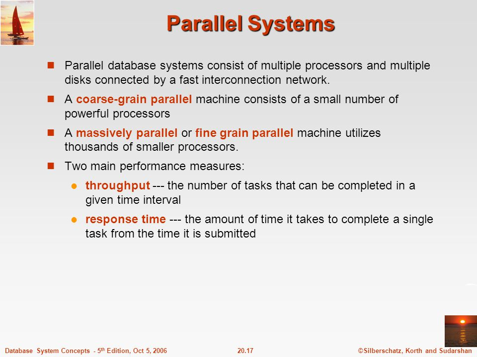 ©Silberschatz, Korth and Sudarshan20.17Database System Concepts - 5 th Edition, Oct 5, 2006 Parallel Systems Parallel database systems consist of mult
