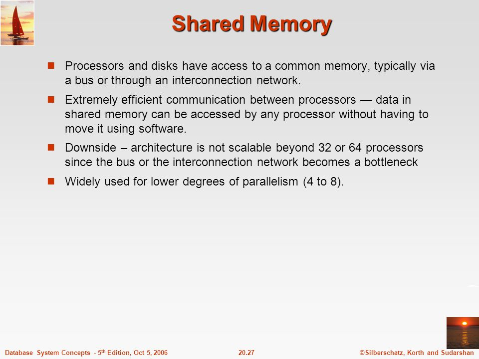 ©Silberschatz, Korth and Sudarshan20.27Database System Concepts - 5 th Edition, Oct 5, 2006 Shared Memory Processors and disks have access to a common