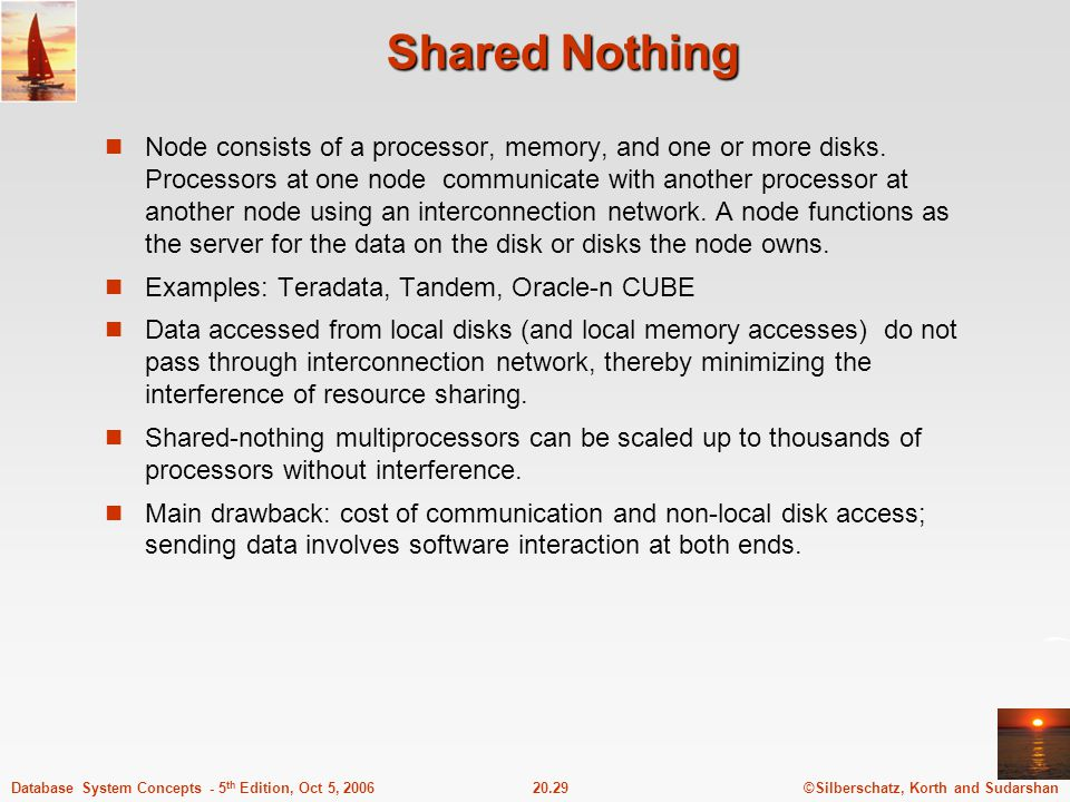 ©Silberschatz, Korth and Sudarshan20.29Database System Concepts - 5 th Edition, Oct 5, 2006 Shared Nothing Node consists of a processor, memory, and one or more disks.