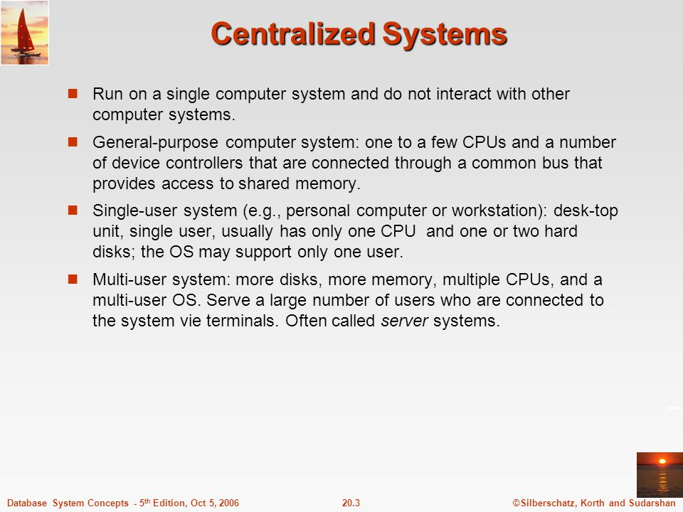 ©Silberschatz, Korth and Sudarshan20.3Database System Concepts - 5 th Edition, Oct 5, 2006 Centralized Systems Run on a single computer system and do