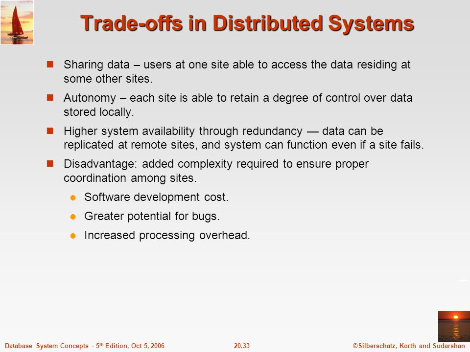 ©Silberschatz, Korth and Sudarshan20.33Database System Concepts - 5 th Edition, Oct 5, 2006 Trade-offs in Distributed Systems Sharing data – users at one site able to access the data residing at some other sites.