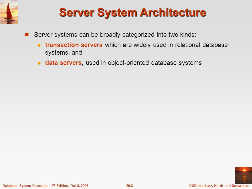 ©Silberschatz, Korth and Sudarshan20.8Database System Concepts - 5 th Edition, Oct 5, 2006 Server System Architecture Server systems can be broadly categorized into two kinds: transaction servers which are widely used in relational database systems, and data servers, used in object-oriented database systems