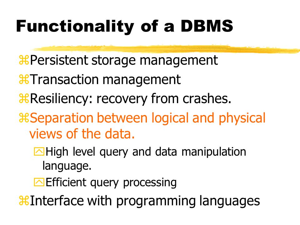 Functionality of a DBMS zPersistent storage management zTransaction management zResiliency: recovery from crashes.