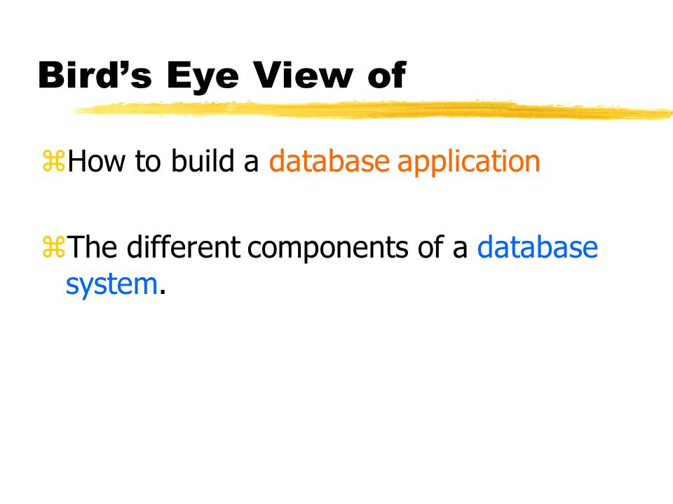 Bird's Eye View of zHow to build a database application zThe different components of a database system.