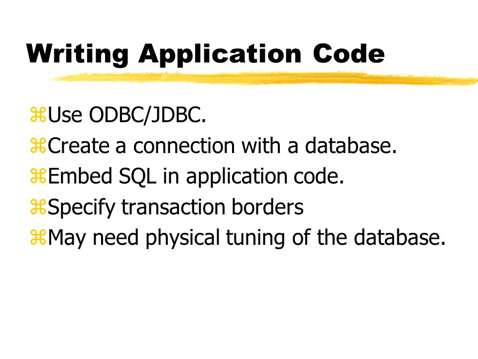Writing Application Code zUse ODBC/JDBC. zCreate a connection with a database.