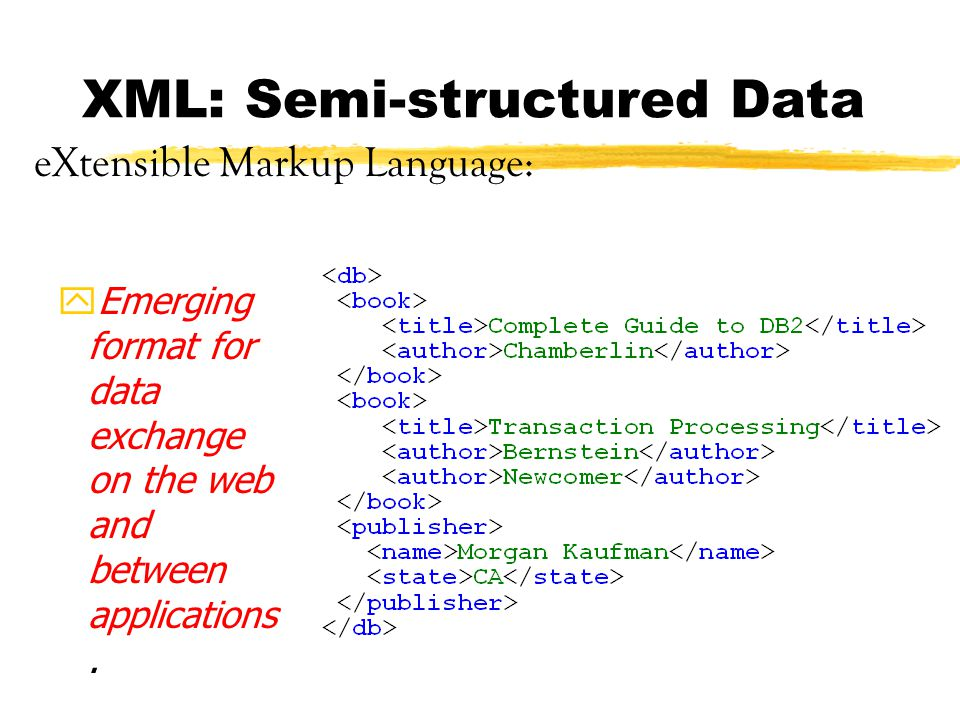 XML: Semi-structured Data yEmerging format for data exchange on the web and between applications.