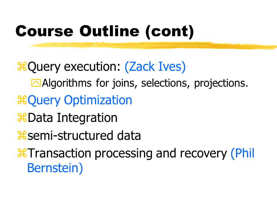 Course Outline (cont) zQuery execution: (Zack Ives) yAlgorithms for joins, selections, projections.