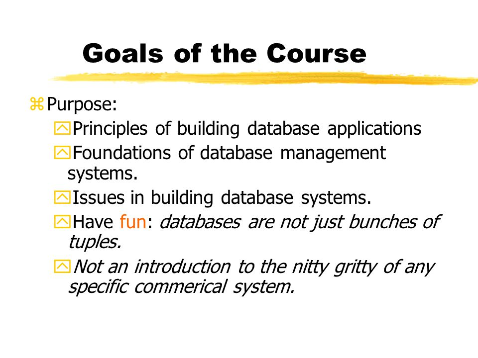 Goals of the Course zPurpose: yPrinciples of building database applications yFoundations of database management systems.