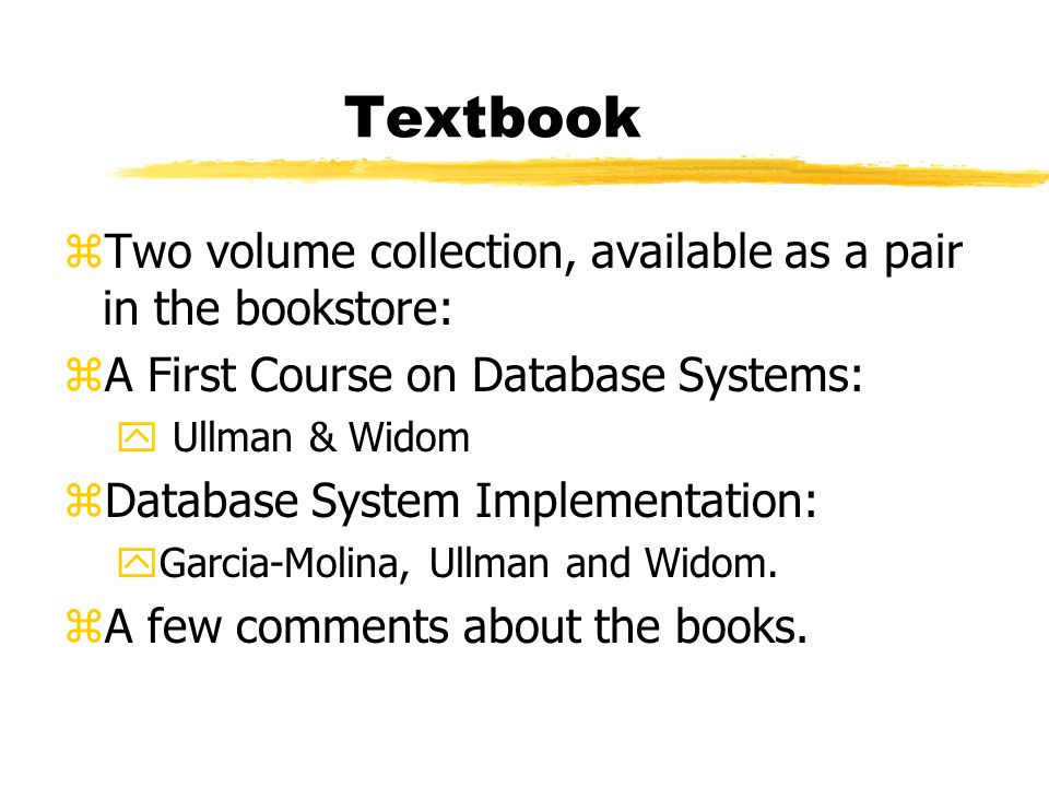 Textbook zTwo volume collection, available as a pair in the bookstore: zA First Course on Database Systems: y Ullman & Widom zDatabase System Implementation: yGarcia-Molina, Ullman and Widom.