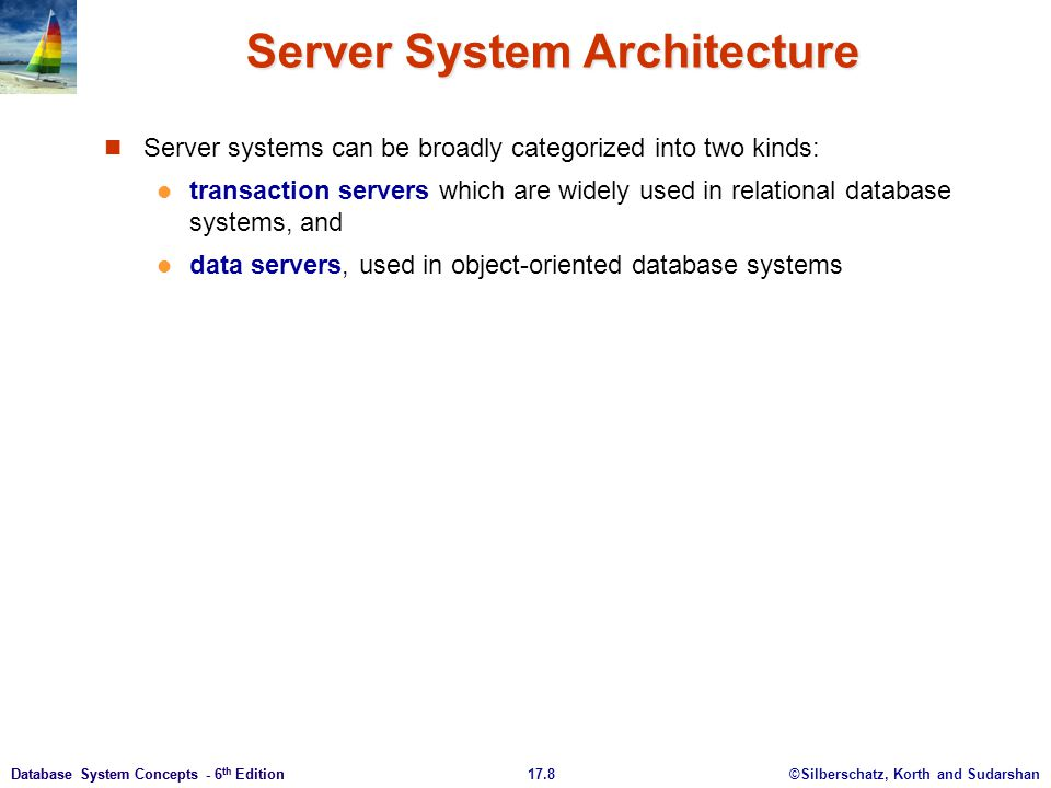 ©Silberschatz, Korth and Sudarshan17.9Database System Concepts - 6 th Edition Transaction Servers Also called query server systems or SQL server systems Clients send requests to the server Transactions are executed at the server Results are shipped back to the client.