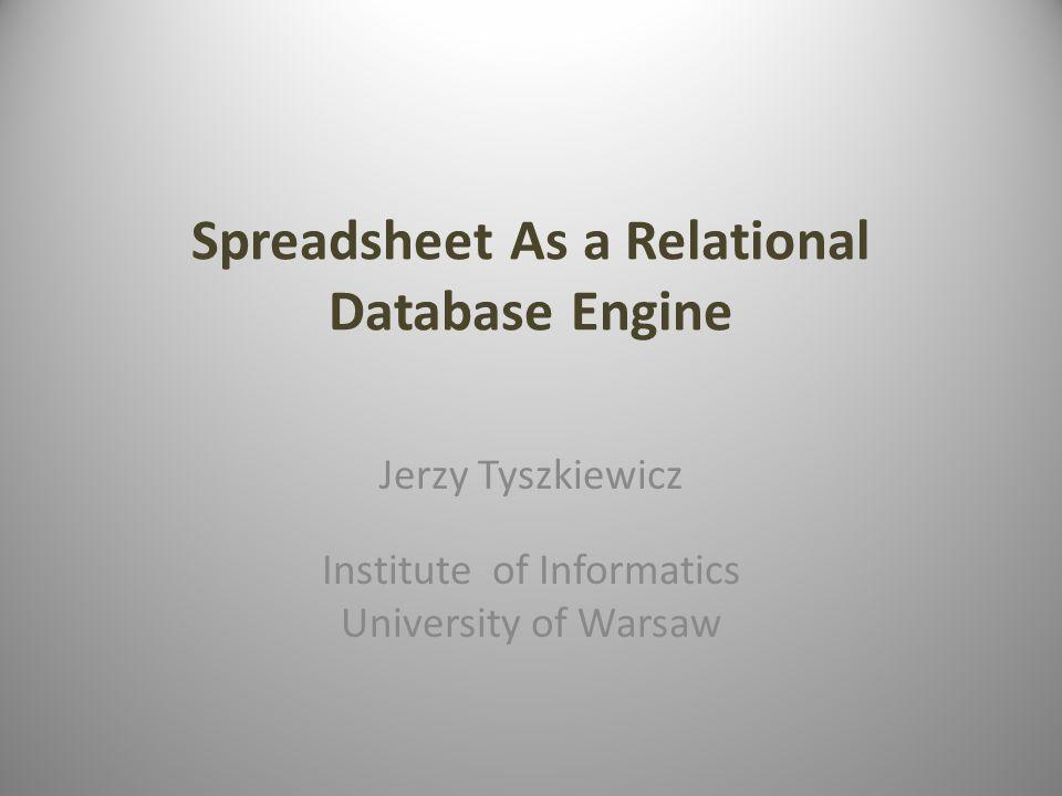 Spreadsheet As a Relational Database Engine Jerzy Tyszkiewicz Institute of Informatics University of Warsaw