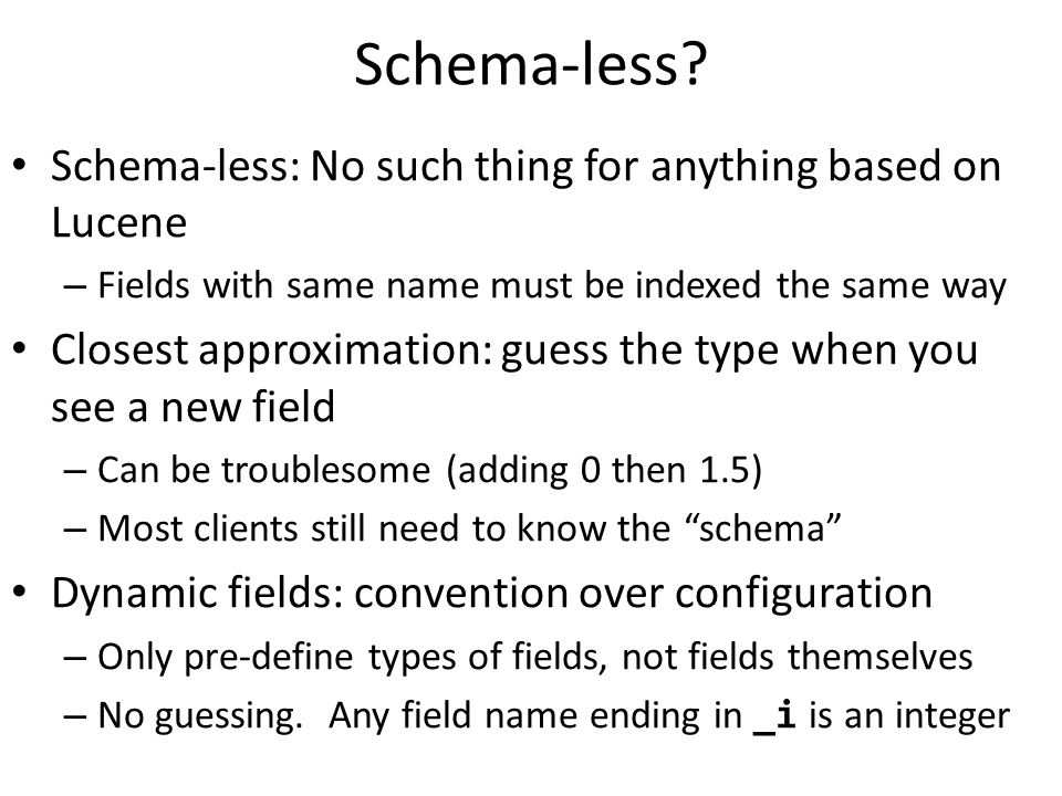Schema-less? Schema-less: No such thing for anything based on Lucene – Fields with same name must be indexed the same way Closest approximation: guess