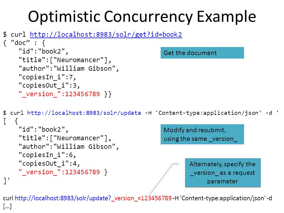 Optimistic Concurrency Example $ curl http://localhost:8983/solr/update -H 'Content-type:application/json' -d ' [ {