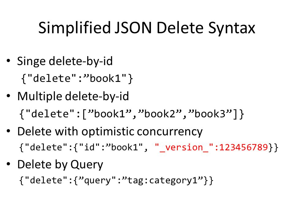 Simplified JSON Delete Syntax Singe delete-by-id { delete : book1 } Multiple delete-by-id { delete :[ book1 , book2 , book3 ]} Delete with optimistic concurrency { delete :{ id : book1 , _version_ :123456789}} Delete by Query { delete :{ query : tag:category1 }}