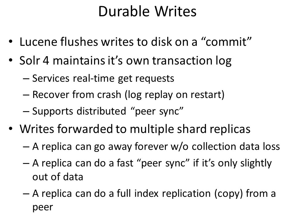 "Durable Writes Lucene flushes writes to disk on a ""commit"" Solr 4 maintains it's own transaction log – Services real-time get requests – Recover from"