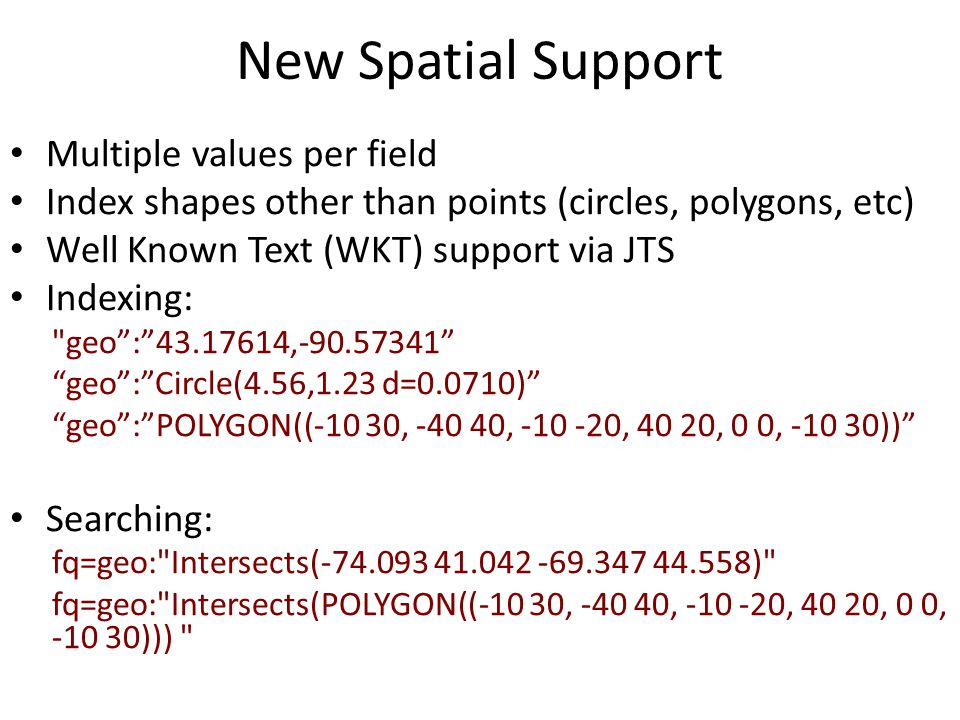 New Spatial Support Multiple values per field Index shapes other than points (circles, polygons, etc) Well Known Text (WKT) support via JTS Indexing: