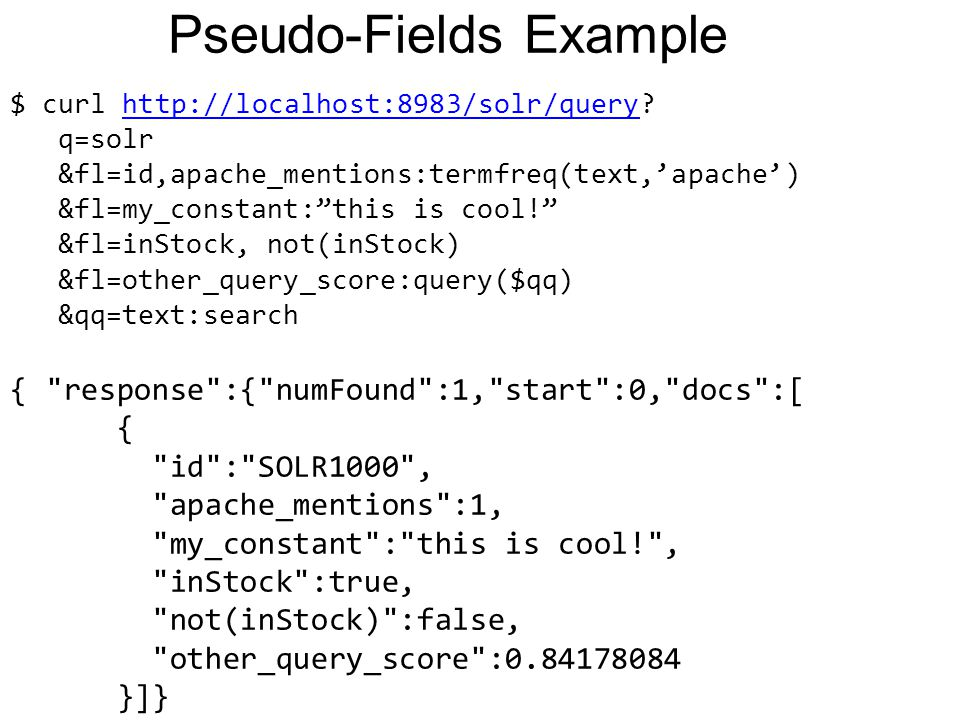 Pseudo-Fields Example $ curl http://localhost:8983/solr/query?http://localhost:8983/solr/query q=solr &fl=id,apache_mentions:termfreq(text,'apache') &