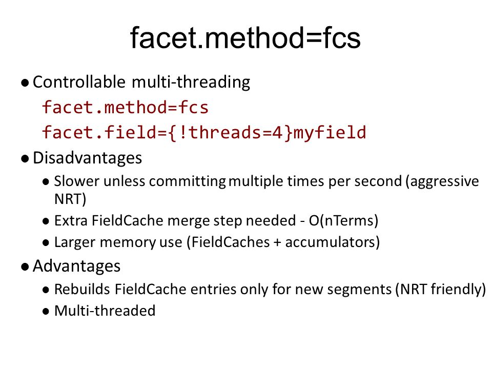 facet.method=fcs Controllable multi-threading facet.method=fcs facet.field={!threads=4}myfield Disadvantages Slower unless committing multiple times p