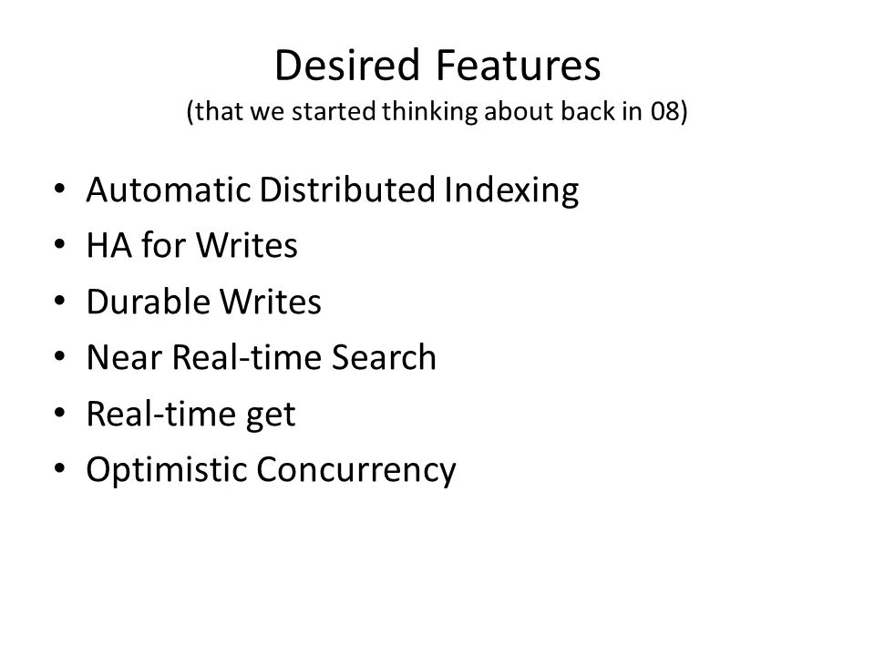 Desired Features (that we started thinking about back in 08) Automatic Distributed Indexing HA for Writes Durable Writes Near Real-time Search Real-ti