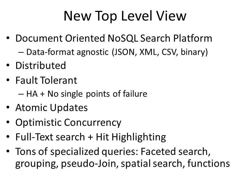 New Top Level View Document Oriented NoSQL Search Platform – Data-format agnostic (JSON, XML, CSV, binary) Distributed Fault Tolerant – HA + No single