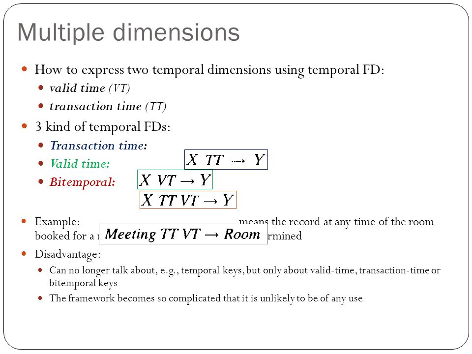 Multiple dimensions How to express two temporal dimensions using temporal FD: valid time (VT) transaction time (TT) 3 kind of temporal FDs: Transaction time: Valid time: Bitemporal: Example: means the record at any time of the room booked for a meeting at any time is uniquely determined Disadvantage: Can no longer talk about, e.g., temporal keys, but only about valid-time, transaction-time or bitemporal keys The framework becomes so complicated that it is unlikely to be of any use